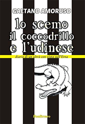 Lo scemo, il coccodrillo e l'Udinese. Diario di un ultrà con vista sull'Etna