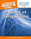 The Complete Idiot's Guide to the Art of Songwriting: Home Your Craft and Reach for Your Goals Creative, Commercial, or Both...