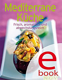 Mediterrane Küche: Unsere 100 besten Rezepte in einem Kochbuch von [Naumann & Göbel Verlag]