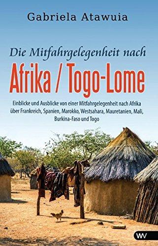 Die Mitfahrgelegenheit nach Afrika - Togo-Lomé: Einblicke und Ausblicke von einer Mitfahrgelegenheit nach Afrika über Frankreich, Spanien, Marokko, Westsahara, Mauretanien, Mali, Burkina-Faso und Togo