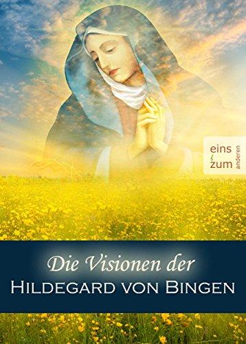 Die Visionen der Hildegard von Bingen - Die Welt der Mystikerin, Prophetin, Dichterin und Heilerin. Christliche Mystik, kosmische Weisheiten (Illustrierte Ausgabe)