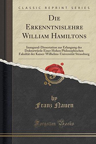 Die Erkenntnislehre William Hamiltons: Inaugural-Dissertation zur Erlangung der Doktorwürde Einer Hohen Philosophischen Fakultät der Kaiser-Wilhelms-Universität Strassburg (Classic Reprint)