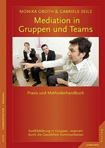 Mediation in Gruppen und Teams: Praxis- und Methodenhandbuch. Konfliktklärung in Gruppen, inspiriert durch die GFK