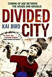 Divided City: Coming of Age Between the Arabs and Israelis by Kai Bird (2011-03-31)
