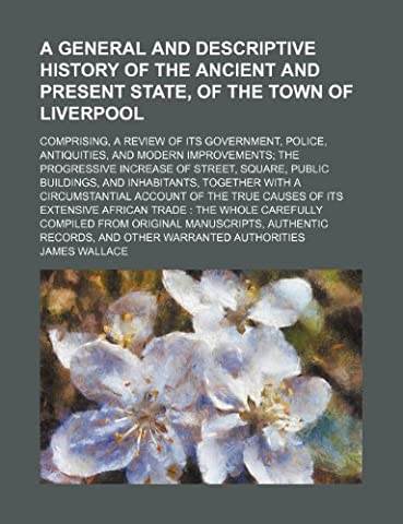 A General and Descriptive History of the Ancient and Present State, of the Town of Liverpool; Comprising, a Review of Its Government, Police, ... Square, Public Buildings, and Inhabitant