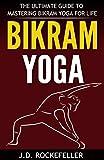 Bikram Yoga: The Ultimate Guide to Mastering Bikram Yoga for Life (J.D. Rockefeller's Book Club)