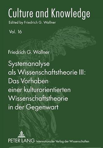 Systemanalyse ALS Wissenschaftstheorie III: Das Vorhaben Einer Kulturorientierten Wissenschaftstheorie in Der Gegenwart (Culture and Knowledge) by Friedrich G Wallner (2011-03-15)