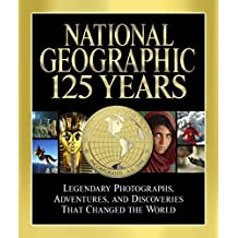 National Geographic 125 Years: Legendary Photographs, Adventures and Discoveries That Changed the World