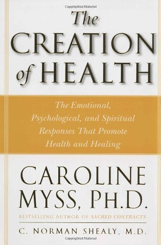 The Creation of Health: The Emotional, Psychological, and Spiritual Responses That Promote Health and Healing by Myss, Caroline, Shealy M.D., C. Norman (1998) Paperback