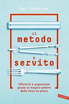 Il metodo è servito: Impara dai grandi chef l'arte dell'organizzazione, nel lavoro e nella vita di [Charnas, Dan]