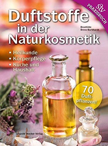 Duftstoffe in der Naturkosmetik: Heilkunde, Körperpflege, Küche und Haushalt 70 Duftpflanzen!