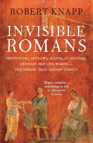 Invisible Romans: Prostitutes, outlaws, slaves, gladiators, ordinary men and women ... the Romans that history forgot by Professor Robert C. Knapp (2013-02-07)