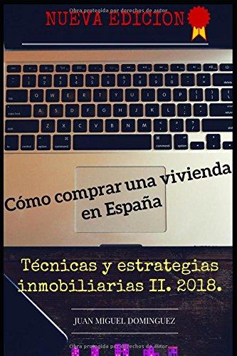 Cómo comprar una vivienda en España. Técnicas y estrategias inmobiliarias II. 2018: COMPRAR BARATO Y DE MANERA SEGURA. TÉCNICAS Y ESTRATEGIAS INMOBILIARIAS 2018. por Juan Miguel Dominguez