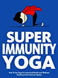 Super Immunity Yoga: How To Use Yoga For Improved Health and Wellness By Boosting Immunity (Just Do Yoga Book 6)