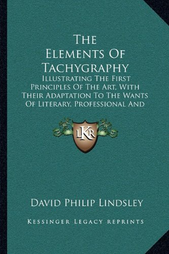 The Elements of Tachygraphy: Illustrating the First Principles of the Art, with Their Adaptation to the Wants of Literary, Professional and Business Men (1890)