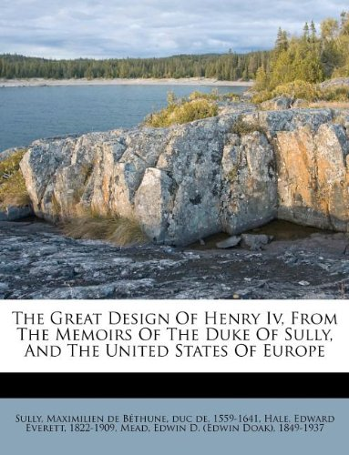 The Great Design Of Henry Iv, From The Memoirs Of The Duke Of Sully, And The United States Of Europe