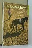 Le jeune cheval : Éducation, débourrage, dressage élémentaire