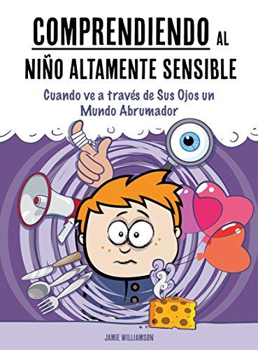 Comprendiendo al Niño Altamente Sensible: Cuando ve a través de Sus Ojos un Mundo Abrumador por James Williams
