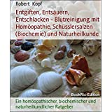 Entgiften, Entsäuern, Entschlacken - Blutreinigung mit Homöopathie, Schüsslersalzen (Biochemie) und Naturheilkunde: Ein homöopathischer, biochemischer und naturheilkundlicher Ratgeber