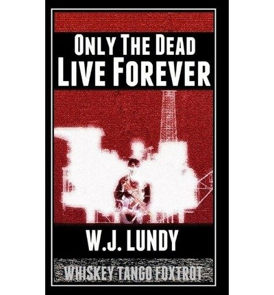 { ONLY THE DEAD LIVE FOREVER: WHISKEY TANGO FOXTROT } By Lundy, W J ( Author ) [ Oct - 2013 ] [ Paperback ]