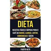 Dieta: Receitas fáceis e rápidas para o café da manhã, almoço, jantar, sobremesas e sucos (Portuguese Edition)