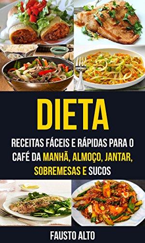 Dieta: Receitas fáceis e rápidas para o café da manhã, almoço, jantar, sobremesas e sucos (Portuguese Edition) por Fausto Alto