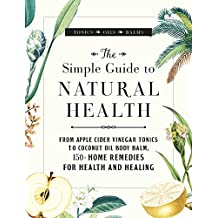 The Simple Guide to Natural Health: From Apple Cider Vinegar Tonics to Coconut Oil Body Balm, 150+ Home Remedies for Health and Healing (English Edition)