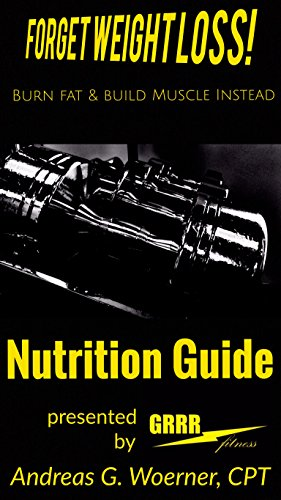 Forget Weight Loss! Burn Fat & Build Muscle Instead: Nutrition Guide (English Edition) por Andreas G. Woerner