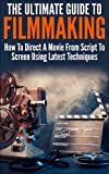 The Ultimate Guide To Filmmaking: How To Direct A Movie From Script To Screen Using Latest Techniques (Movie Making, How To Direct a Film,Film Making, Film Direction)