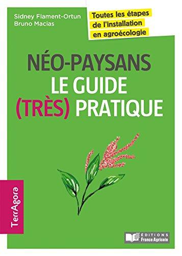 Néo-paysans, le guide (très) pratique: Toutes les étapes de l'installation en agroécologie
