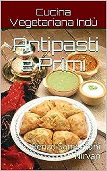 Antipasti e Primi, Cucina Vegetariana Indù: volume 1 di [RamAnanda, CoscienzaSpirituale.tk, AssociazioneCulturale]