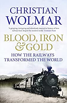 Blood, Iron and Gold: How the Railways Transformed the World (English Edition) par [Wolmar, Christian]