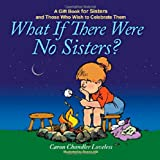 What If There Were No Sisters?: A Gift Book for Sisters and Those Who Wish to Celebrate Them