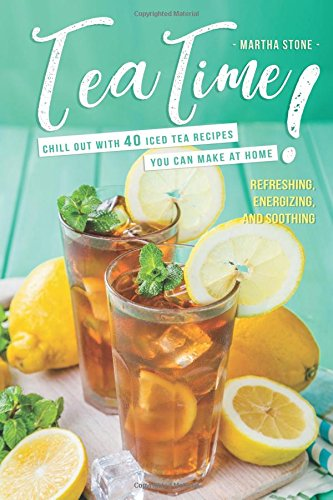 Tea Time!: Chill Out with 40 Iced Tea Recipes You Can Make at Home - Refreshing, Energizing, and Soothing