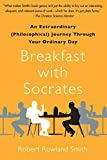 Breakfast with Socrates: An Extraordinary (Philosophical) Journey Through Your Ordinary Day by Robert Rowland Smith (2011-03-15)