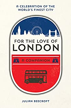 For the Love of London: A Companion by [Beecroft, Julian]