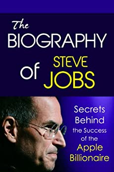 The Biography of Steve Jobs: Secrets behind the Success of the Apple Billionaire (Biographies of Famous People Series) by [Walters, Steve]