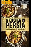 A Kitchen in Persia: Classical and Unique Persian Recipes (Persian Cooking, Persian Cookbook, Persian Recipes, Iranian Cookbook, Iranian Recipes, Iranian ... Persian Cuisine Book 1) (English Edition)