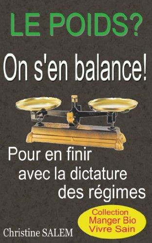 Le Poids, on s'en balance!: Pour en finir avec la dictature des Régimes. (Collection Manger Bio Vivre Sain)
