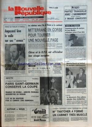 NOUVELLE REPUBLIQUE (LA) [No 11761] du 13/06/1983 - FORCE DE PARLER A KABOUL - AUGOYARD LEVE LE VOILE SUR SES AVEUX - LES RELATIONS ENTRE L'ILE DE BEAUTE ET LE CONTINENT - MITTERRAND EN CORSE - CHIRAC ET LE RPR ONT OFFICIALISE LEUR VIRAGE EUROPEEN - LES SPORTS - MME THATCHER A FORME UN CABINET TRES MUSCLE - MAURICE FLEURET AU FESTIVAL DE MUSIQUES EXPERIMENTALES - COMMEMORATION DU MARTYRE DE JEAN MOULIN