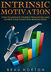Intrinsic Motivation: How to Motivate Yourself From Within and Achieve Your Goals With Blazing Speed (English Edition)