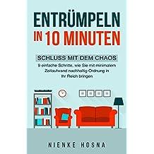Entrümpeln in 10 Minuten - Schluss mit dem Chaos - 9 einfache Schritte, wie Sie mit minimalem Zeitaufwand nachhaltig Ordnung in Ihr Reich bringen