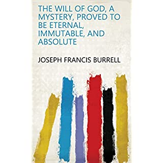 The will of God, a mystery, proved to be eternal, immutable, and absolute (English Edition)