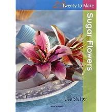 Sugar Flowers (Twenty to Make) by Lisa Slatter (2011-05-01)