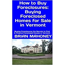 How to Buy Foreclosures: Buying Foreclosed Homes for Sale in Vermont: Buying Foreclosures the Secrets to Find & Finance Foreclosed Houses in Vermont (English Edition)