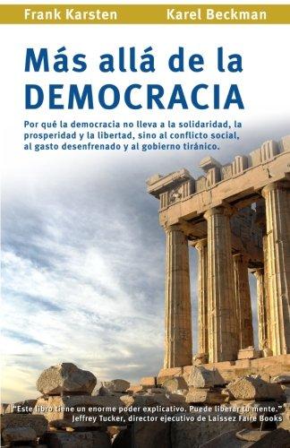 Mas alla de la democracia: Por que la democracia no lleva a la solidaridad, la prosperidad y la libertad, sino al conflicto social, al gasto desenfrenado y al gobierno tiranico. por Frank Karsten
