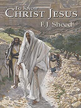 To Know Christ Jesus by [Sheed, Frank, Sheed, F. J.]