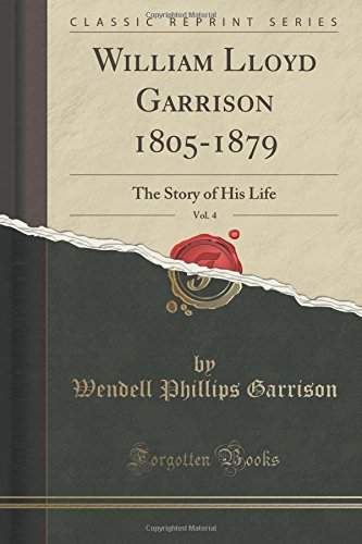 William Lloyd Garrison 1805-1879, Vol. 4: The Story of His Life (Classic Reprint)