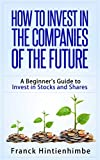 How to Invest in the Companies of the Future: A Beginner's Guide to Invest in Stocks And Shares