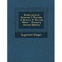 Budownictwo Drzewne I Wyroby Z Drzewa W Dawnej Polsce - Primary Source Edition
